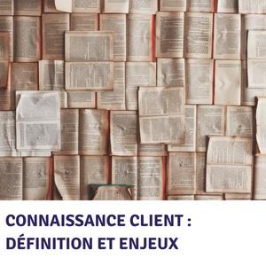 Connaissance client : définition et enjeux