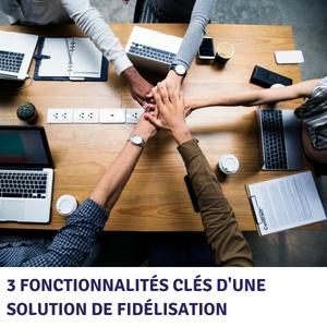 3 fonctionnalités clés d'une solution de fidélisation