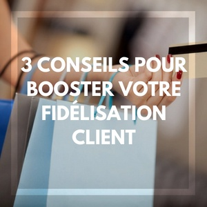 3 conseils pour booster votre fidélisation client