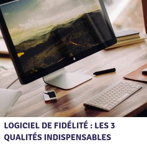 Logiciel de fidélité : les 3 qualités indispensables