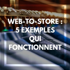 Web-to-store : 5 exemples qui fonctionnent