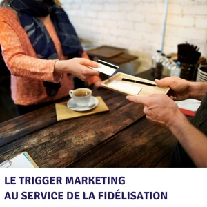 Le trigger marketing au service de la fidélisation